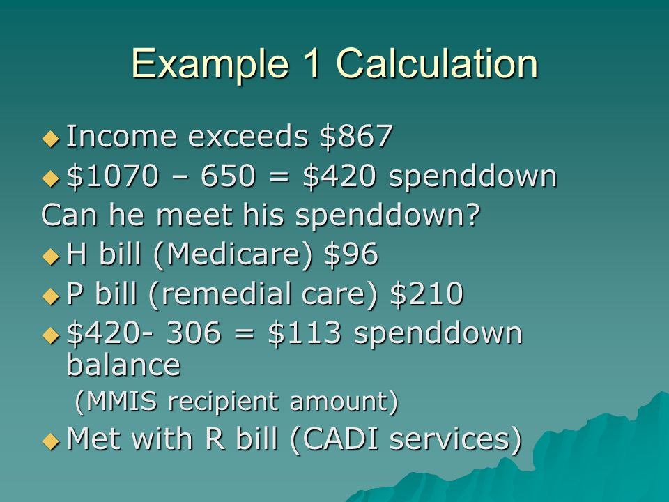 Example 1 Calculation  Income exceeds $867  $1070 – 650 = $420 spenddown Can he meet his spenddown.