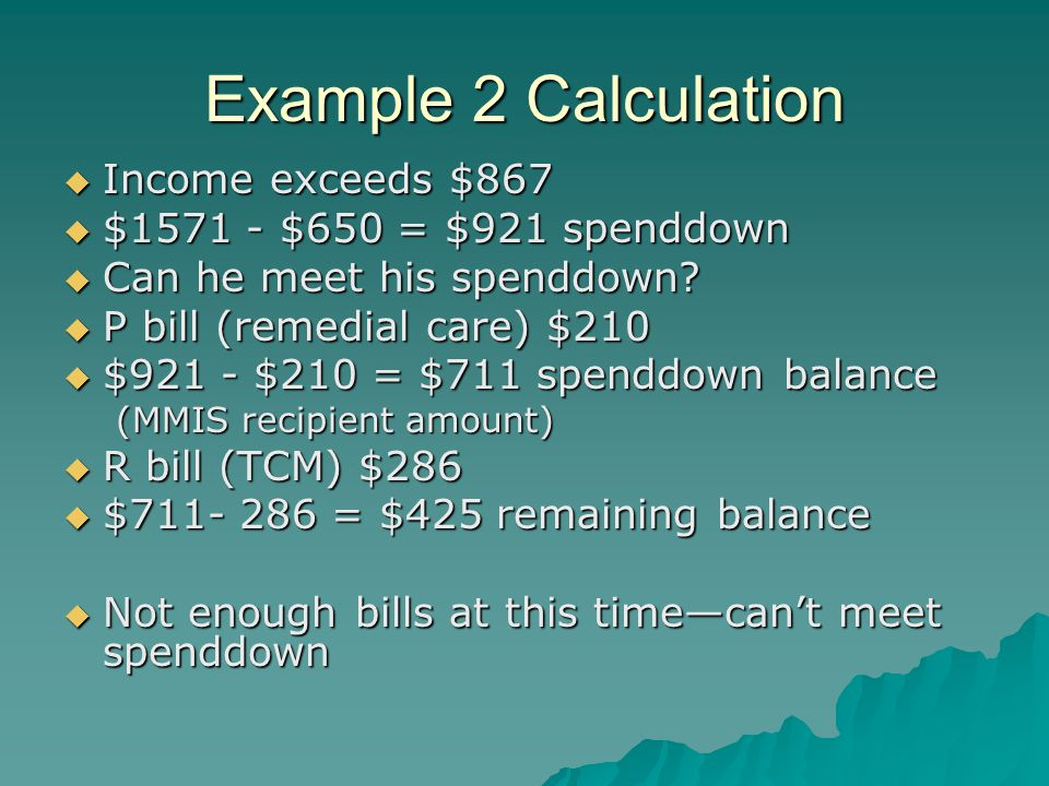 Example 7 Calculation  Use LTC calculation  Income deductions -$96 Medicare premium -$84 personal needs -$800 spousal allocation -$210 remedial care  $2075 – 1190 = $885 spenddown