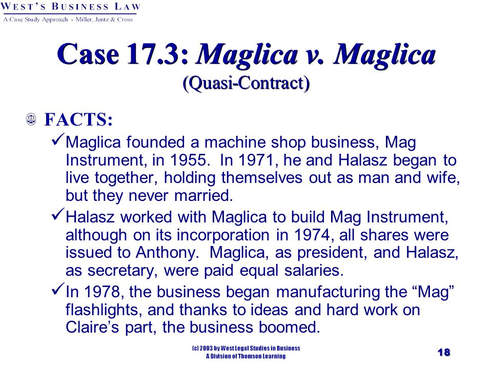 18 Case 17.3: Maglica v. Maglica (Quasi-Contract) FACTS: Maglica founded a machine shop business, Mag Instrument, in 1955. In 1971, he and Halasz bega