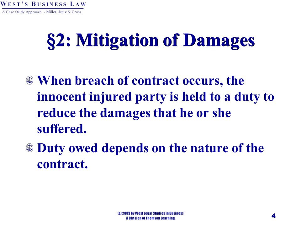 4 §2: Mitigation of Damages When breach of contract occurs, the innocent injured party is held to a duty to reduce the damages that he or she suffered.