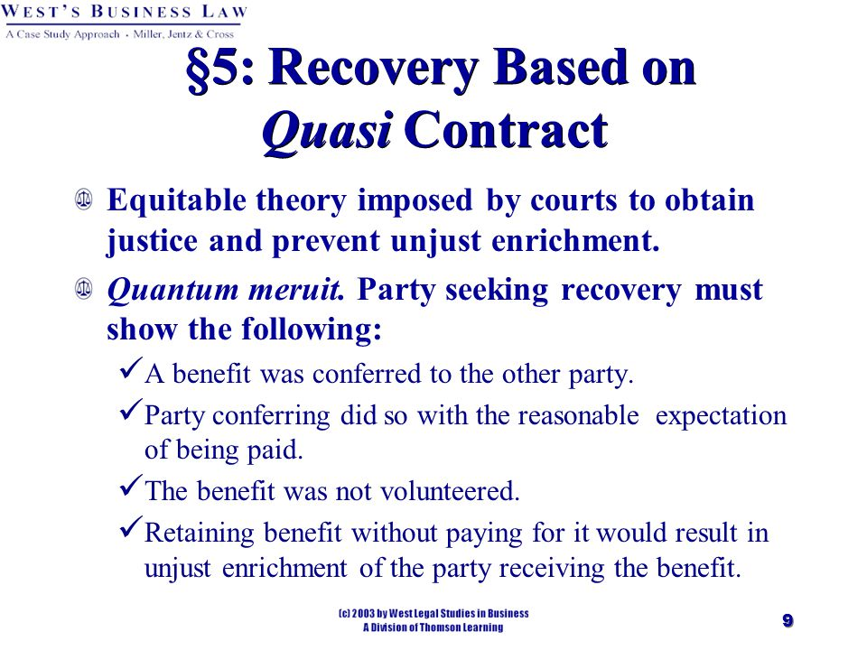 9 §5: Recovery Based on Quasi Contract Equitable theory imposed by courts to obtain justice and prevent unjust enrichment.