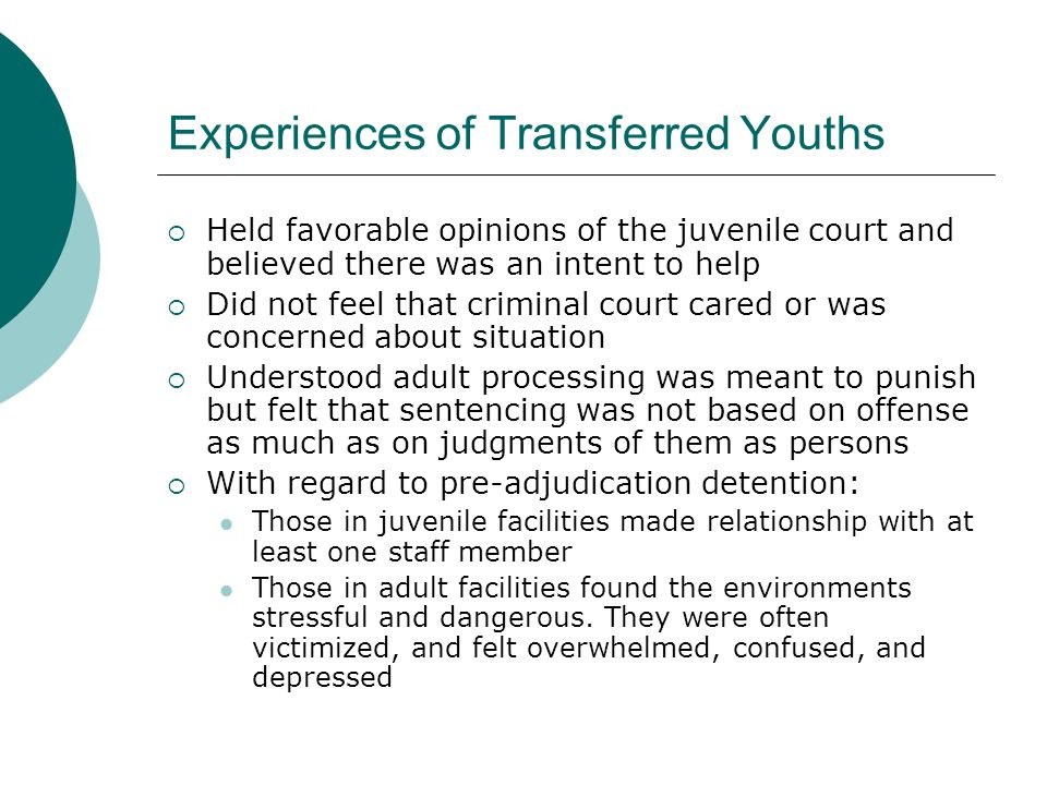 Experiences of Transferred Youths  Held favorable opinions of the juvenile court and believed there was an intent to help  Did not feel that criminal court cared or was concerned about situation  Understood adult processing was meant to punish but felt that sentencing was not based on offense as much as on judgments of them as persons  With regard to pre-adjudication detention: Those in juvenile facilities made relationship with at least one staff member Those in adult facilities found the environments stressful and dangerous.
