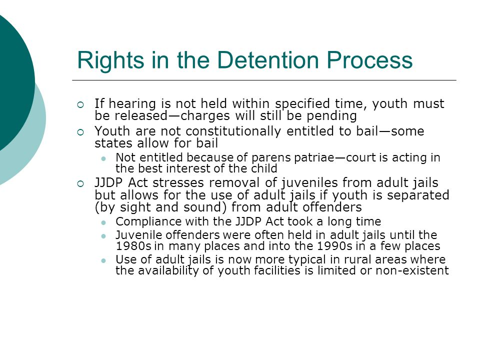 Rights in the Detention Process  If hearing is not held within specified time, youth must be released—charges will still be pending  Youth are not constitutionally entitled to bail—some states allow for bail Not entitled because of parens patriae—court is acting in the best interest of the child  JJDP Act stresses removal of juveniles from adult jails but allows for the use of adult jails if youth is separated (by sight and sound) from adult offenders Compliance with the JJDP Act took a long time Juvenile offenders were often held in adult jails until the 1980s in many places and into the 1990s in a few places Use of adult jails is now more typical in rural areas where the availability of youth facilities is limited or non-existent