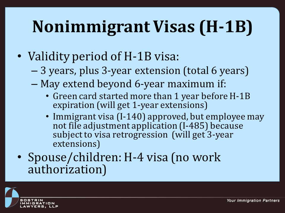 Nonimmigrant Visas (H-1B) Validity period of H-1B visa: – 3 years, plus 3-year extension (total 6 years) – May extend beyond 6-year maximum if: Green card started more than 1 year before H-1B expiration (will get 1-year extensions) Immigrant visa (I-140) approved, but employee may not file adjustment application (I-485) because subject to visa retrogression (will get 3-year extensions) Spouse/children: H-4 visa (no work authorization)
