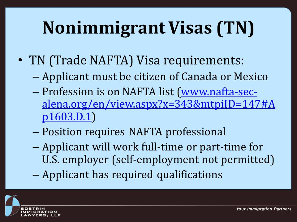 Nonimmigrant Visas (TN) TN (Trade NAFTA) Visa requirements: – Applicant must be citizen of Canada or Mexico – Profession is on NAFTA list (www.nafta-sec- alena.org/en/view.aspx x=343&mtpiID=147#A p1603.D.1)www.nafta-sec- alena.org/en/view.aspx x=343&mtpiID=147#A p1603.D.1 – Position requires NAFTA professional – Applicant will work full-time or part-time for U.S.