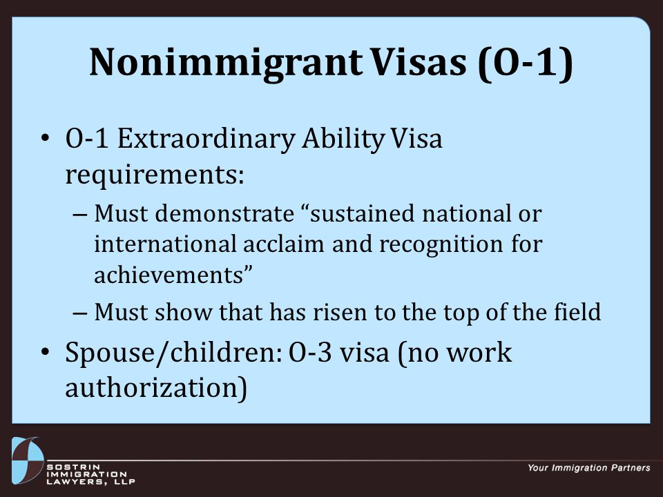 Nonimmigrant Visas (O-1) O-1 Extraordinary Ability Visa requirements: – Must demonstrate sustained national or international acclaim and recognition for achievements – Must show that has risen to the top of the field Spouse/children: O-3 visa (no work authorization)