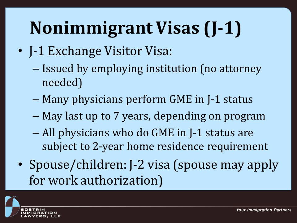 Nonimmigrant Visas (J-1) Being subject to 2-year home residence requirement means that J-1 holder: Must return home for 2 years before eligible for H or L visas, or permanent residence May not change status in the U.S.