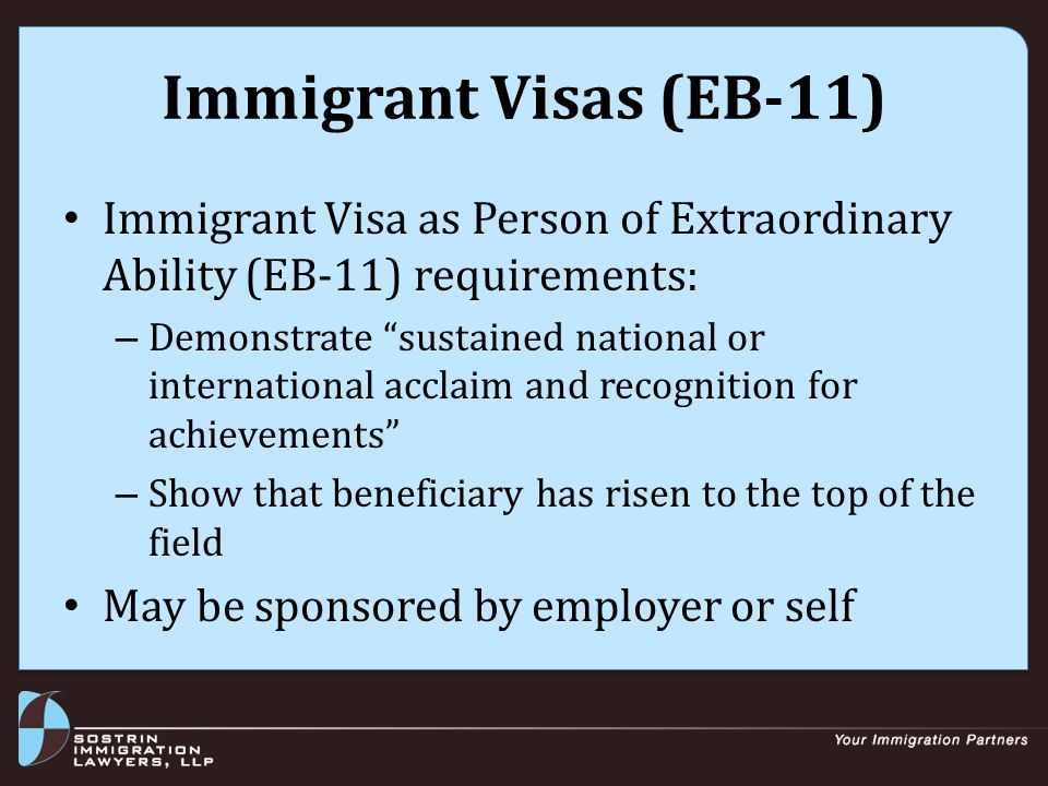 Immigrant Visas (EB-11) Immigrant Visa as Person of Extraordinary Ability (EB-11) requirements: – Demonstrate sustained national or international acclaim and recognition for achievements – Show that beneficiary has risen to the top of the field May be sponsored by employer or self