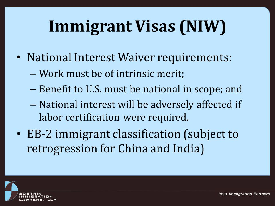 Immigrant Visas (NIW) National Interest Waiver requirements: – Work must be of intrinsic merit; – Benefit to U.S.