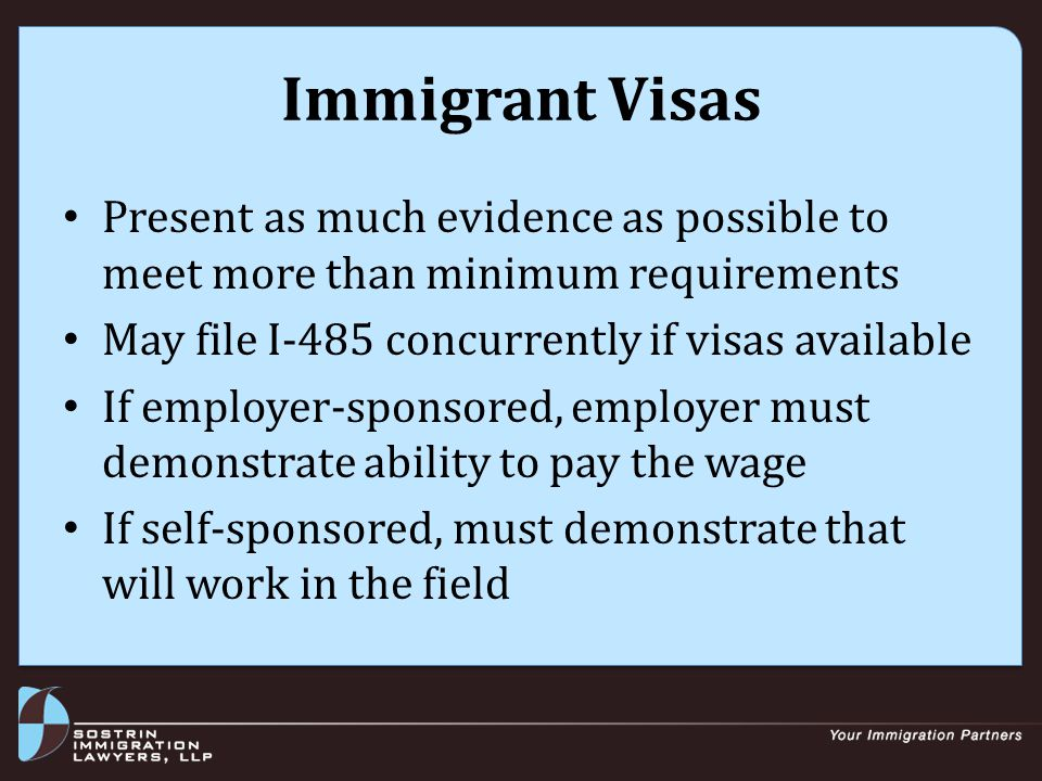 Immigrant Visas Present as much evidence as possible to meet more than minimum requirements May file I-485 concurrently if visas available If employer-sponsored, employer must demonstrate ability to pay the wage If self-sponsored, must demonstrate that will work in the field