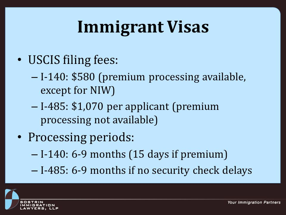 Immigrant Visas USCIS filing fees: – I-140: $580 (premium processing available, except for NIW) – I-485: $1,070 per applicant (premium processing not available) Processing periods: – I-140: 6-9 months (15 days if premium) – I-485: 6-9 months if no security check delays