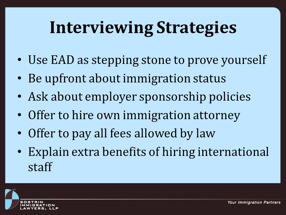 Interviewing Strategies Use EAD as stepping stone to prove yourself Be upfront about immigration status Ask about employer sponsorship policies Offer to hire own immigration attorney Offer to pay all fees allowed by law Explain extra benefits of hiring international staff
