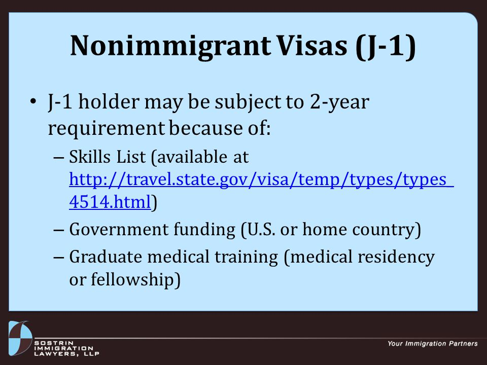 Nonimmigrant Visas (J-1) J-1 holder may be subject to 2-year requirement because of: – Skills List (available at http://travel.state.gov/visa/temp/types/types_ 4514.html) http://travel.state.gov/visa/temp/types/types_ 4514.html – Government funding (U.S.