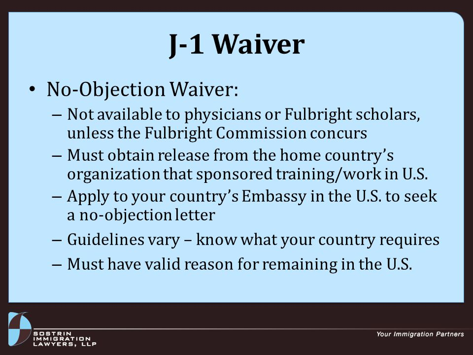 J-1 Waiver No-Objection Waiver: – Not available to physicians or Fulbright scholars, unless the Fulbright Commission concurs – Must obtain release from the home country's organization that sponsored training/work in U.S.