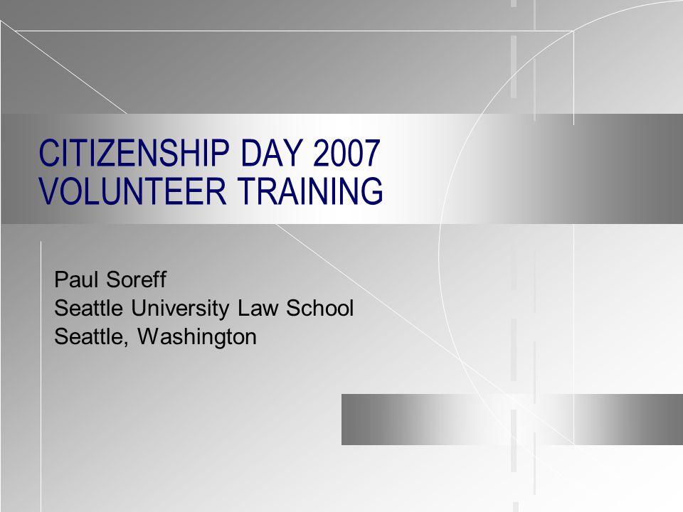 CITIZENSHIP DAY 2007 VOLUNTEER TRAINING Paul Soreff Seattle University Law School Seattle, Washington