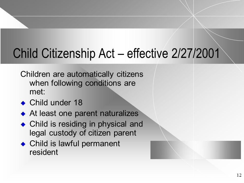 12 Child Citizenship Act – effective 2/27/2001 Children are automatically citizens when following conditions are met:  Child under 18  At least one parent naturalizes  Child is residing in physical and legal custody of citizen parent  Child is lawful permanent resident