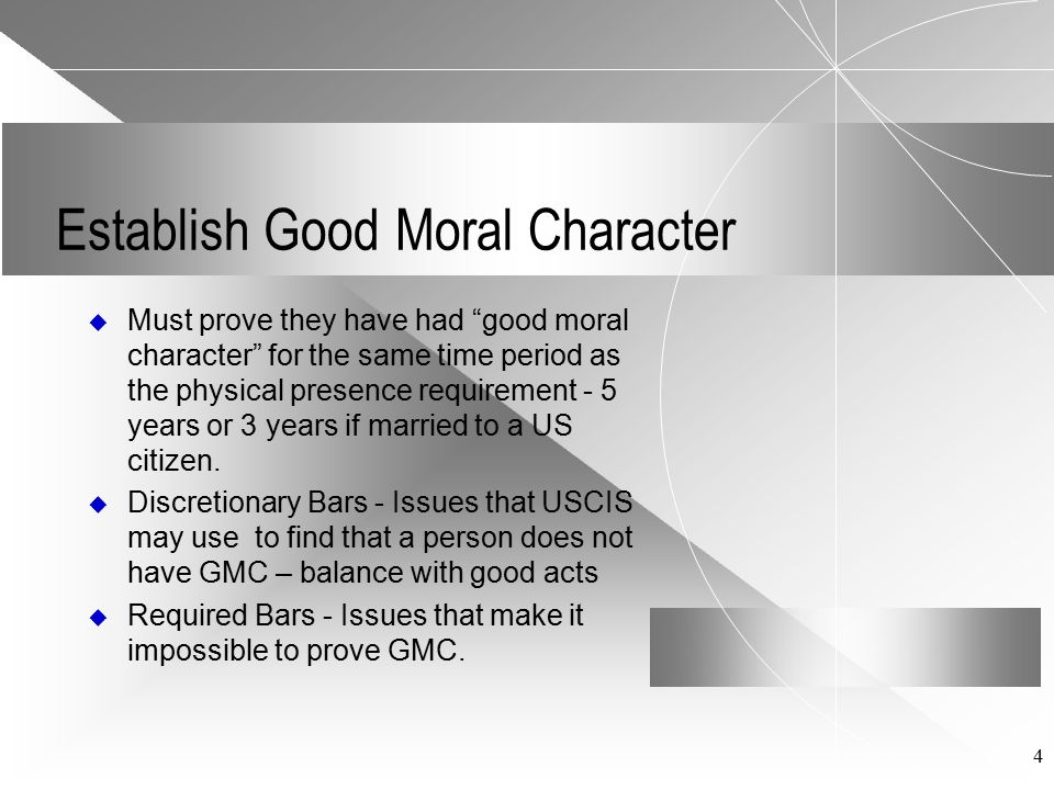 "4 Establish Good Moral Character  Must prove they have had ""good moral character"" for the same time period as the physical presence requirement - 5 y"