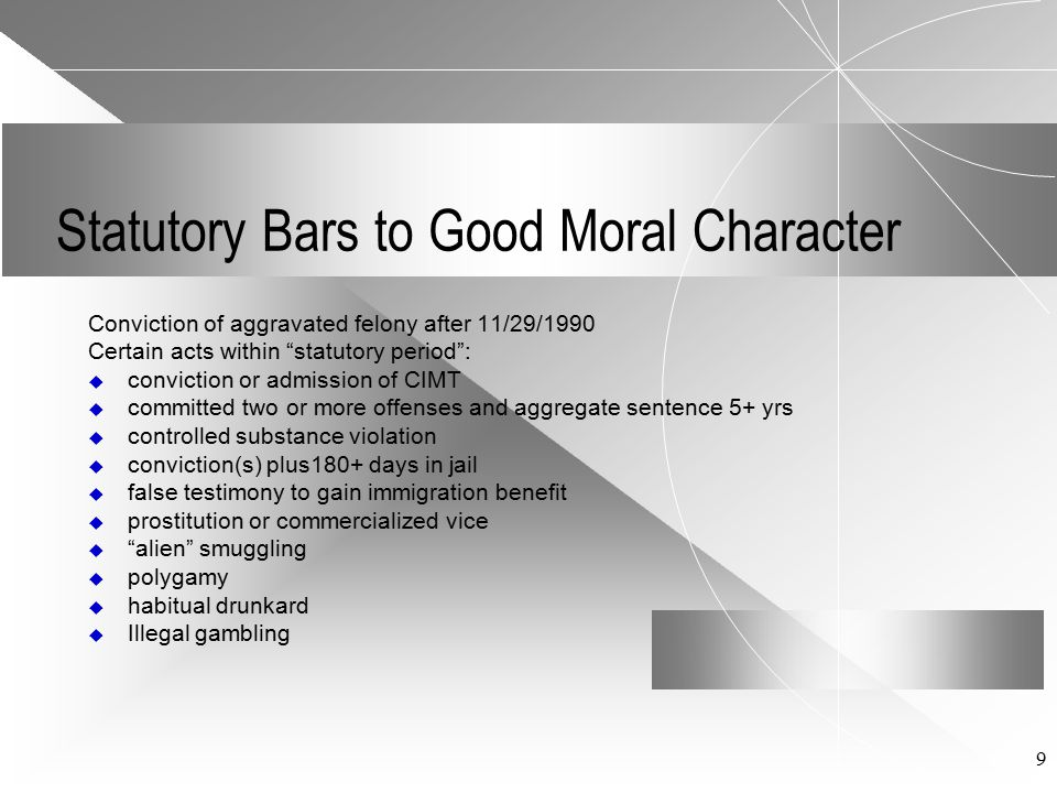 9 Statutory Bars to Good Moral Character Conviction of aggravated felony after 11/29/1990 Certain acts within statutory period :  conviction or admission of CIMT  committed two or more offenses and aggregate sentence 5+ yrs  controlled substance violation  conviction(s) plus180+ days in jail  false testimony to gain immigration benefit  prostitution or commercialized vice  alien smuggling  polygamy  habitual drunkard  Illegal gambling