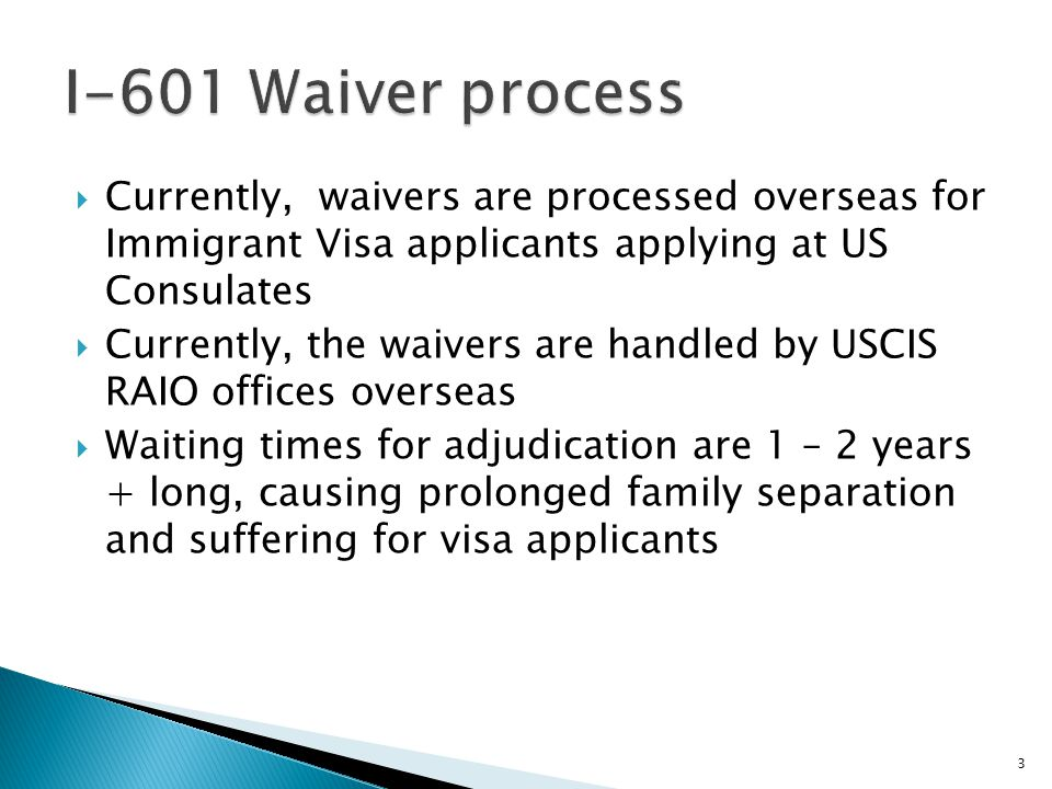  Currently, waivers are processed overseas for Immigrant Visa applicants applying at US Consulates  Currently, the waivers are handled by USCIS RAIO offices overseas  Waiting times for adjudication are 1 – 2 years + long, causing prolonged family separation and suffering for visa applicants 3