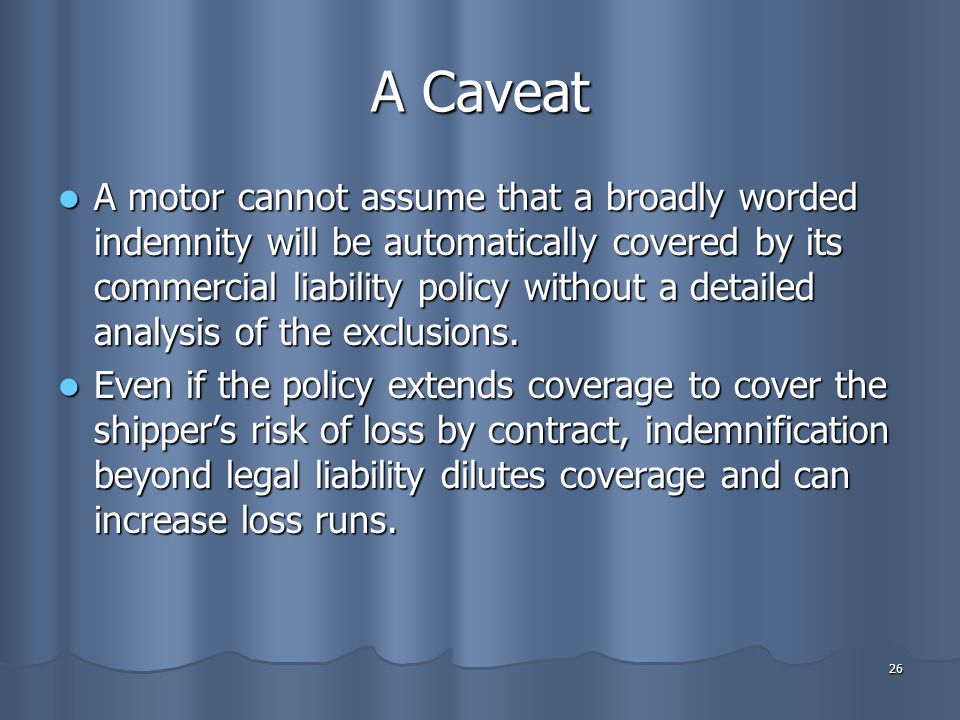 26 A Caveat A motor cannot assume that a broadly worded indemnity will be automatically covered by its commercial liability policy without a detailed analysis of the exclusions.