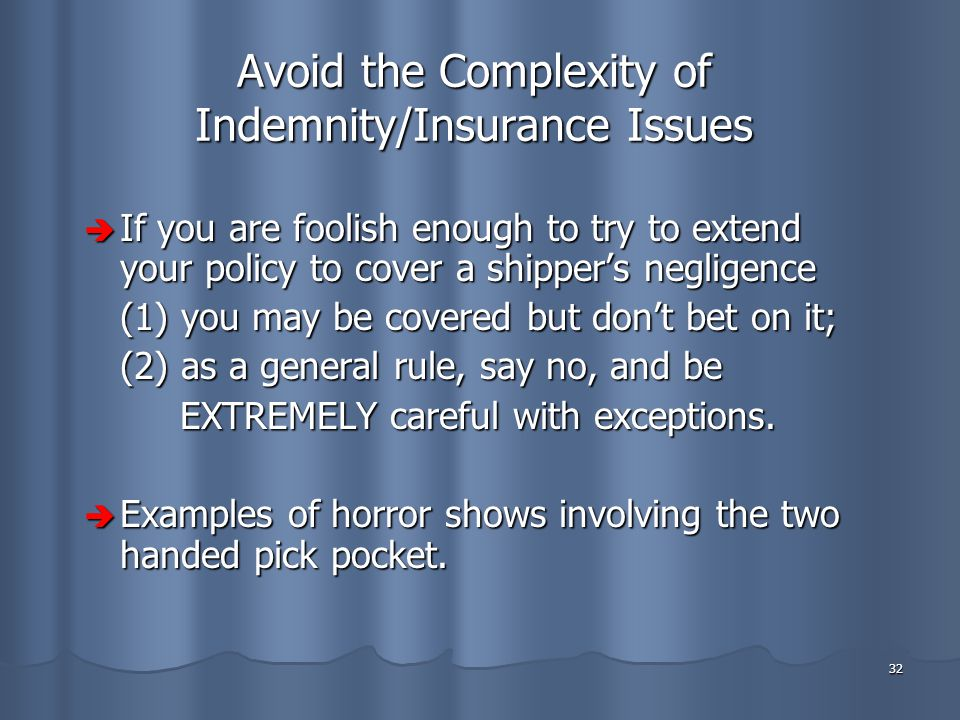 32 Avoid the Complexity of Indemnity/Insurance Issues  If you are foolish enough to try to extend your policy to cover a shipper's negligence (1) you may be covered but don't bet on it; (2) as a general rule, say no, and be EXTREMELY careful with exceptions.