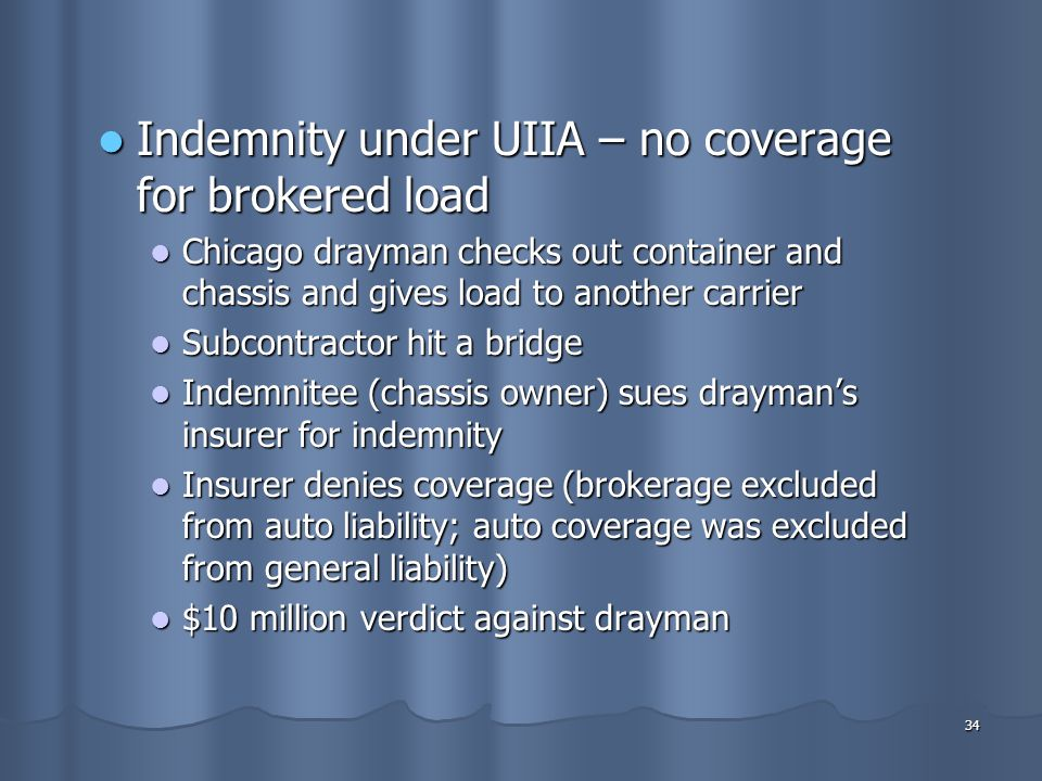 34 Indemnity under UIIA – no coverage for brokered load Indemnity under UIIA – no coverage for brokered load Chicago drayman checks out container and chassis and gives load to another carrier Chicago drayman checks out container and chassis and gives load to another carrier Subcontractor hit a bridge Subcontractor hit a bridge Indemnitee (chassis owner) sues drayman's insurer for indemnity Indemnitee (chassis owner) sues drayman's insurer for indemnity Insurer denies coverage (brokerage excluded from auto liability; auto coverage was excluded from general liability) Insurer denies coverage (brokerage excluded from auto liability; auto coverage was excluded from general liability) $10 million verdict against drayman $10 million verdict against drayman