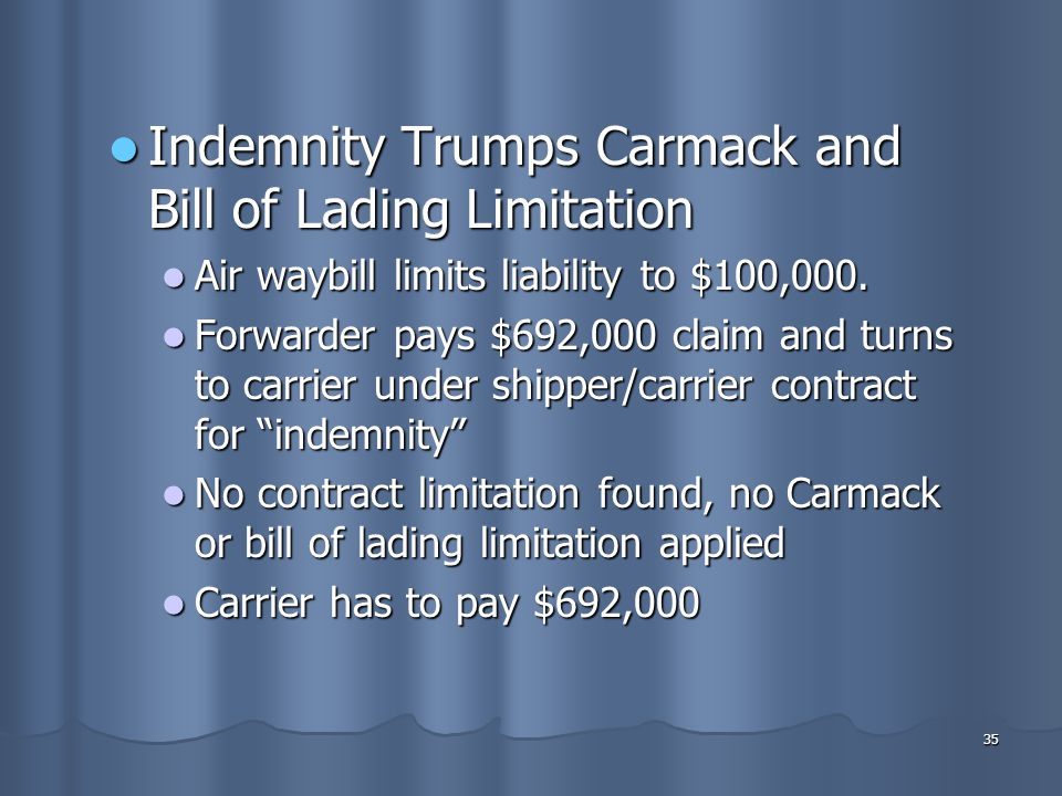 35 Indemnity Trumps Carmack and Bill of Lading Limitation Indemnity Trumps Carmack and Bill of Lading Limitation Air waybill limits liability to $100,000.