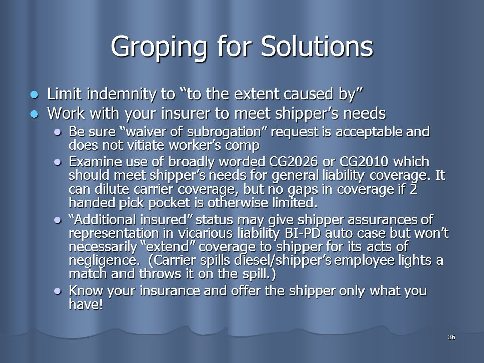 36 Groping for Solutions Limit indemnity to to the extent caused by Limit indemnity to to the extent caused by Work with your insurer to meet shipper's needs Work with your insurer to meet shipper's needs Be sure waiver of subrogation request is acceptable and does not vitiate worker's comp Be sure waiver of subrogation request is acceptable and does not vitiate worker's comp Examine use of broadly worded CG2026 or CG2010 which should meet shipper's needs for general liability coverage.