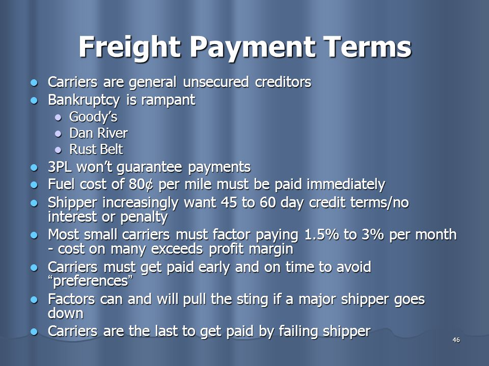 46 Freight Payment Terms Carriers are general unsecured creditors Carriers are general unsecured creditors Bankruptcy is rampant Bankruptcy is rampant Goody's Goody's Dan River Dan River Rust Belt Rust Belt 3PL won't guarantee payments 3PL won't guarantee payments Fuel cost of 80 ¢ per mile must be paid immediately Fuel cost of 80 ¢ per mile must be paid immediately Shipper increasingly want 45 to 60 day credit terms/no interest or penalty Shipper increasingly want 45 to 60 day credit terms/no interest or penalty Most small carriers must factor paying 1.5% to 3% per month - cost on many exceeds profit margin Most small carriers must factor paying 1.5% to 3% per month - cost on many exceeds profit margin Carriers must get paid early and on time to avoid preferences Carriers must get paid early and on time to avoid preferences Factors can and will pull the sting if a major shipper goes down Factors can and will pull the sting if a major shipper goes down Carriers are the last to get paid by failing shipper Carriers are the last to get paid by failing shipper