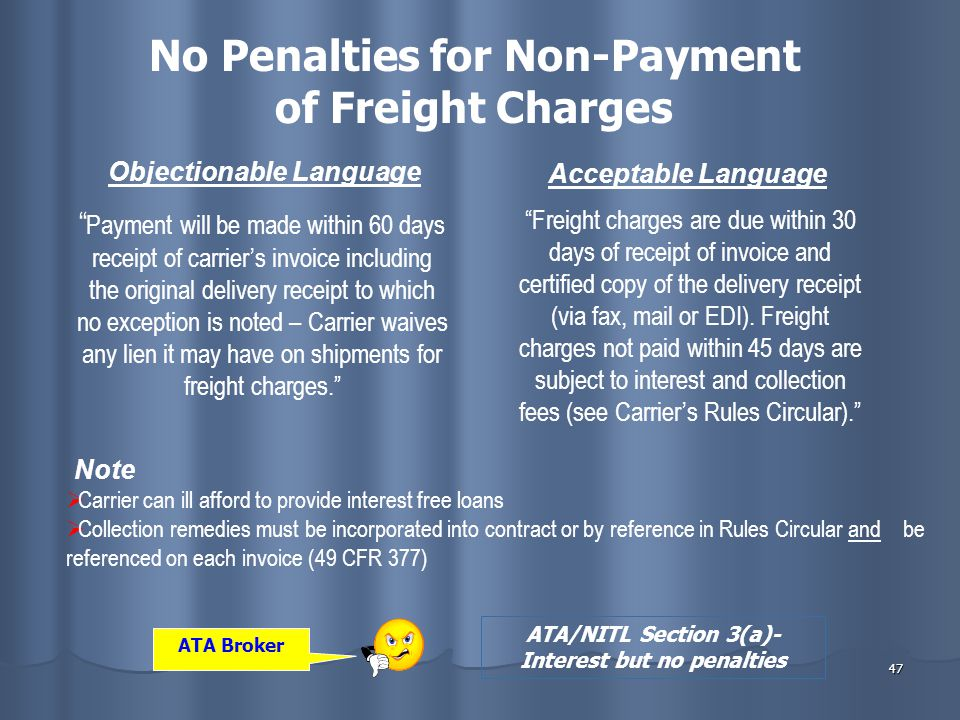 47 No Penalties for Non-Payment of Freight Charges Objectionable Language Acceptable Language Payment will be made within 60 days receipt of carrier's invoice including the original delivery receipt to which no exception is noted – Carrier waives any lien it may have on shipments for freight charges. Freight charges are due within 30 days of receipt of invoice and certified copy of the delivery receipt (via fax, mail or EDI).