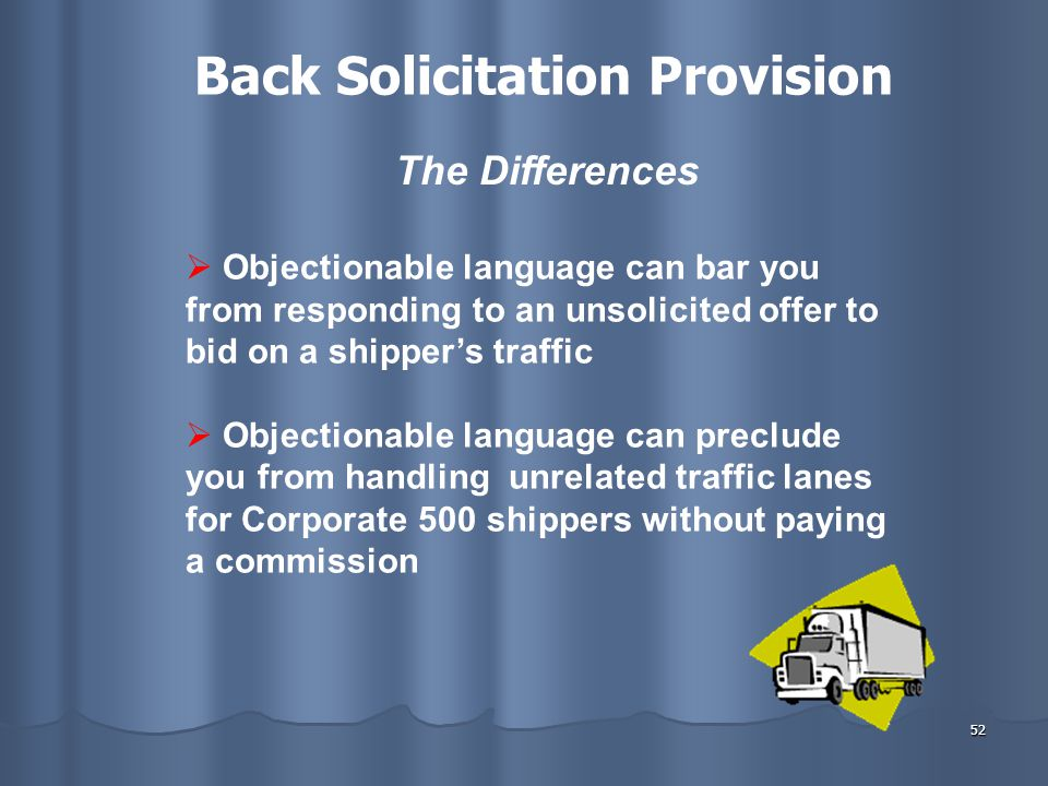 52  Objectionable language can bar you from responding to an unsolicited offer to bid on a shipper's traffic  Objectionable language can preclude you from handling unrelated traffic lanes for Corporate 500 shippers without paying a commission The Differences Back Solicitation Provision