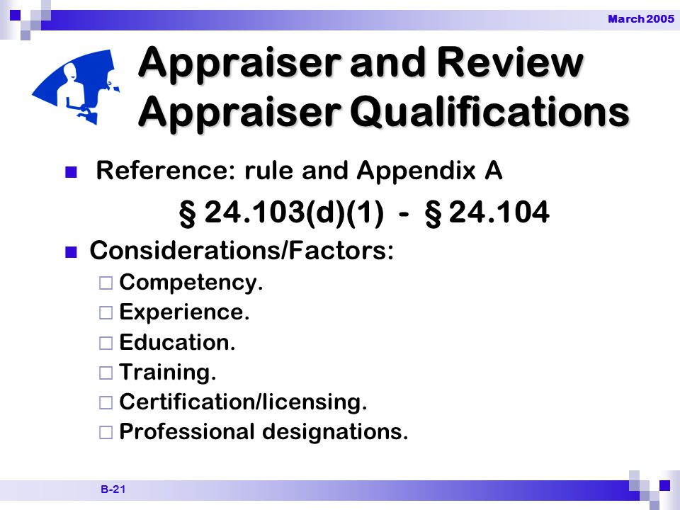 March 2005 B-21 Reference: rule and Appendix A § 24.103(d)(1) - § 24.104 Considerations/Factors:  Competency.