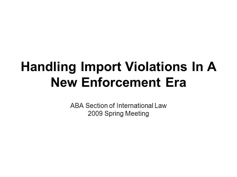 Handling Import Violations In A New Enforcement Era ABA Section of International Law 2009 Spring Meeting