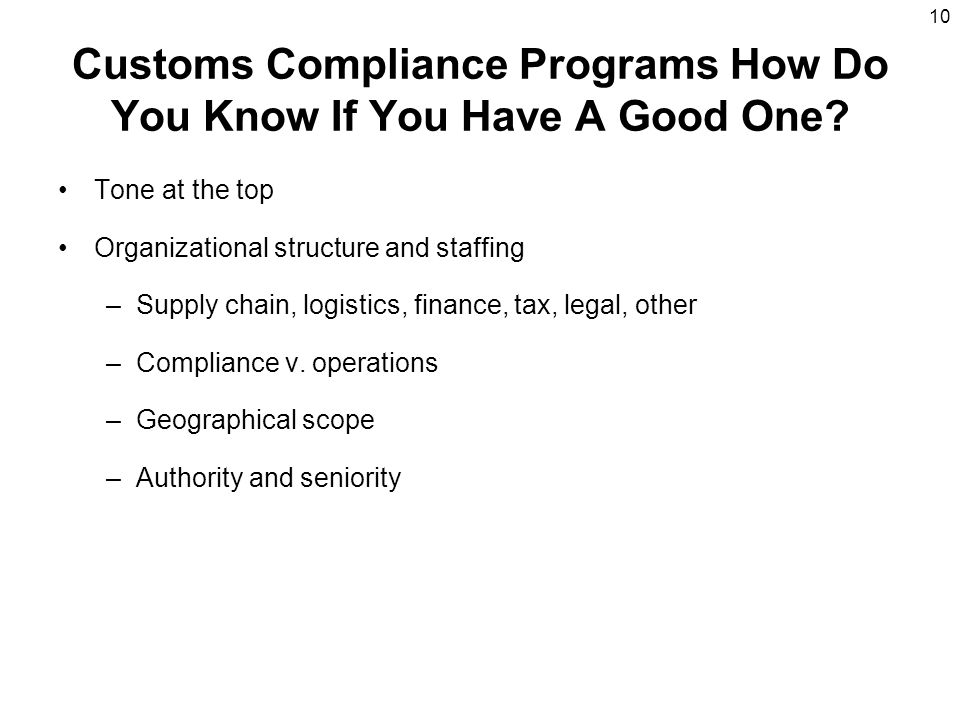 10 Customs Compliance Programs How Do You Know If You Have A Good One? Tone at the top Organizational structure and staffing –Supply chain, logistics,