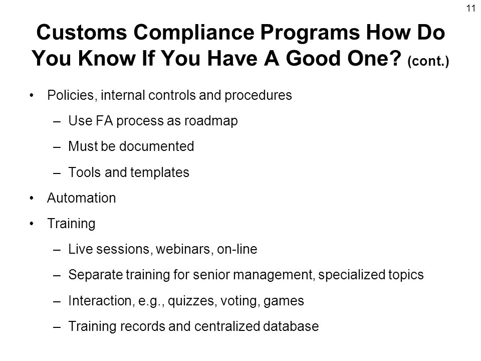 11 Customs Compliance Programs How Do You Know If You Have A Good One? (cont.) Policies, internal controls and procedures –Use FA process as roadmap –