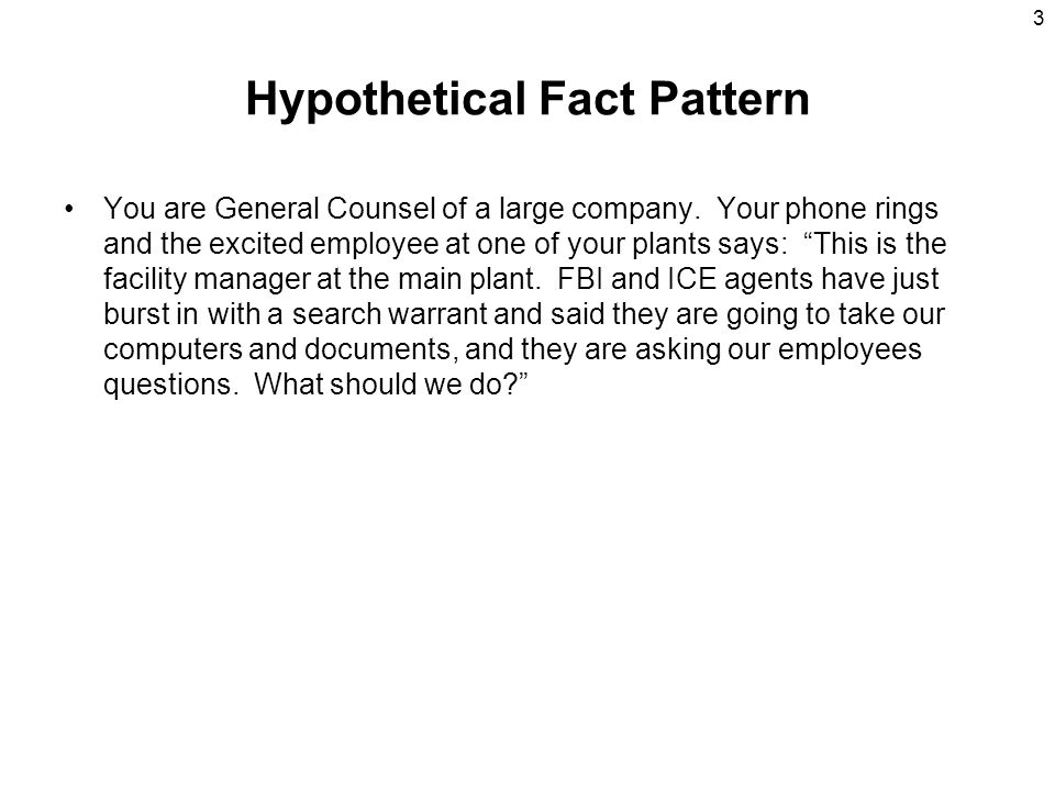 "3 Hypothetical Fact Pattern You are General Counsel of a large company. Your phone rings and the excited employee at one of your plants says: ""This is"