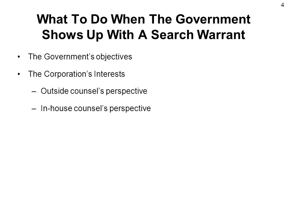 4 What To Do When The Government Shows Up With A Search Warrant The Government's objectives The Corporation's Interests –Outside counsel's perspective