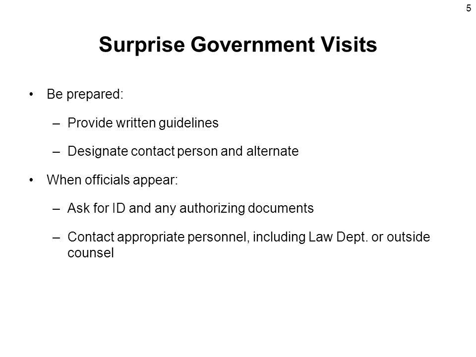 5 Surprise Government Visits Be prepared: –Provide written guidelines –Designate contact person and alternate When officials appear: –Ask for ID and a
