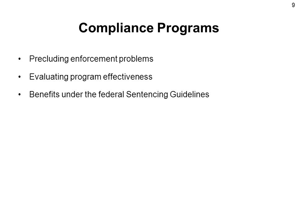 9 Compliance Programs Precluding enforcement problems Evaluating program effectiveness Benefits under the federal Sentencing Guidelines