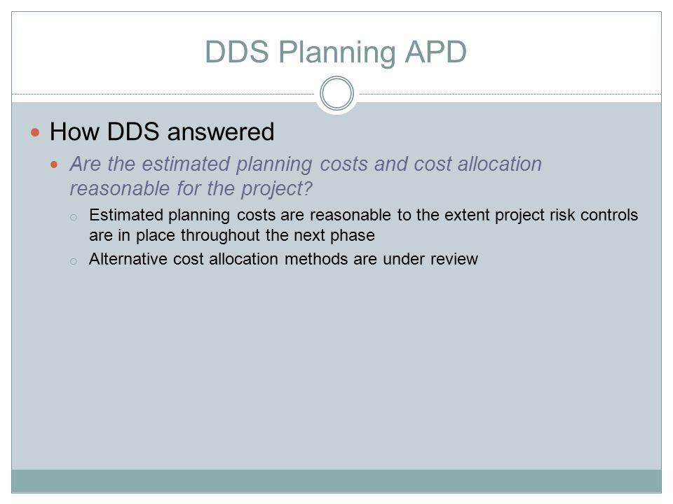 DDS Planning APD How DDS answered Are the estimated planning costs and cost allocation reasonable for the project ? o Estimated planning costs are rea