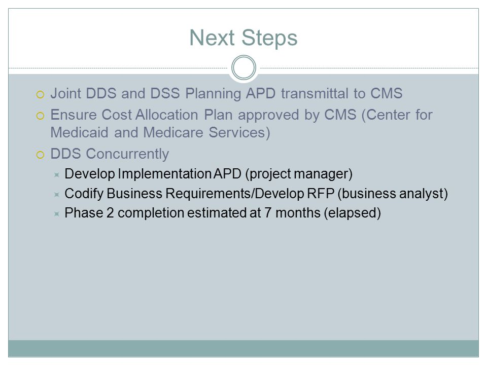 Next Steps  Joint DDS and DSS Planning APD transmittal to CMS  Ensure Cost Allocation Plan approved by CMS (Center for Medicaid and Medicare Service