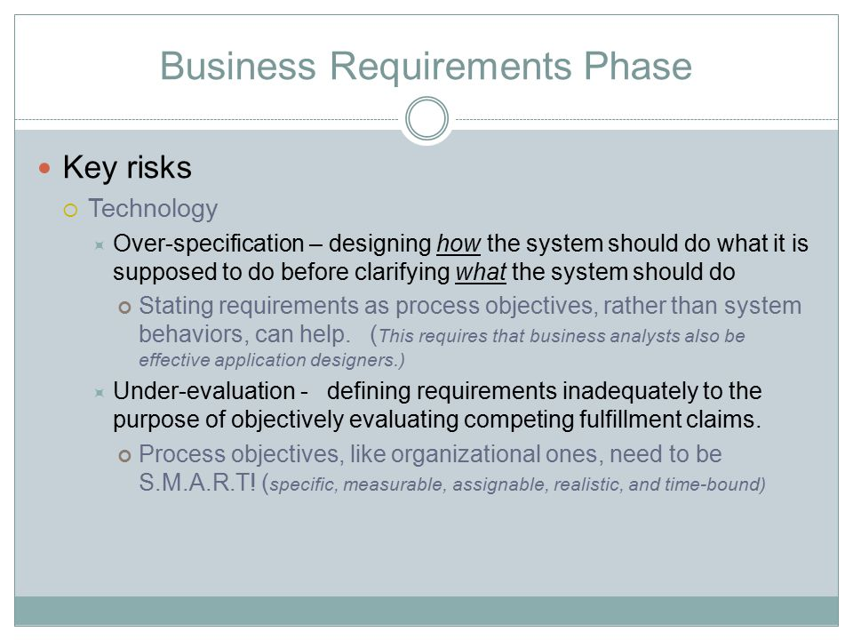 Business Requirements Phase Key risks  Technology  Over-specification – designing how the system should do what it is supposed to do before clarifyi