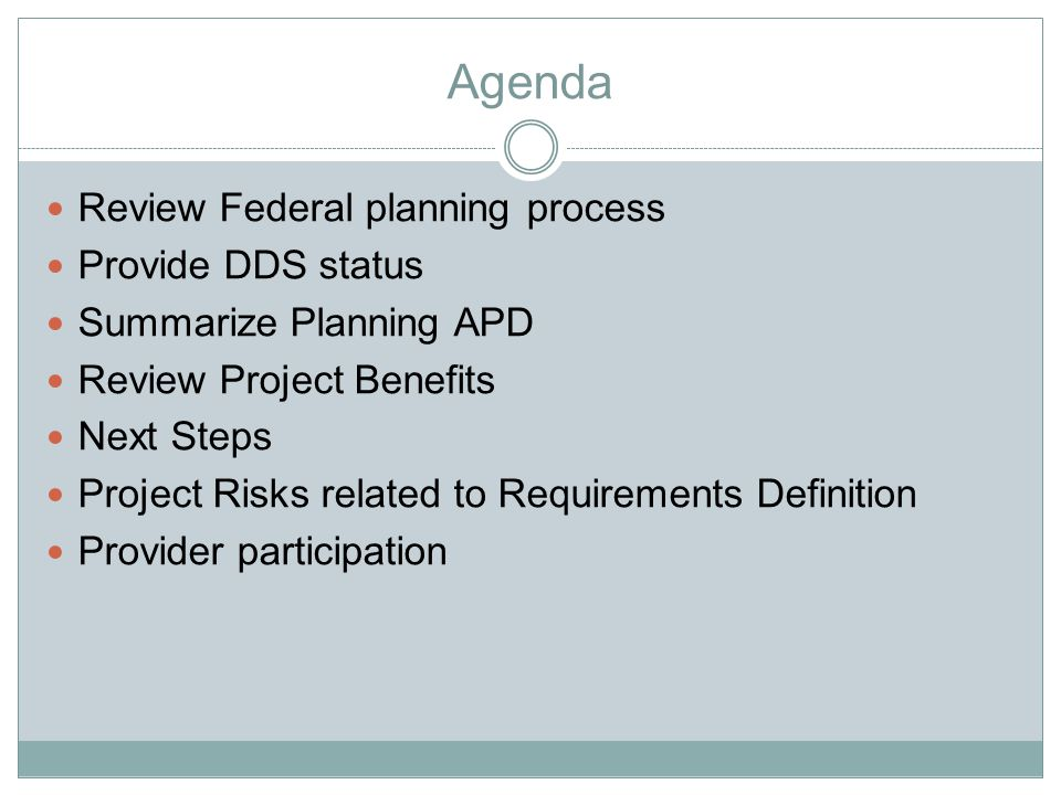 Federal Planning Process Federal HHS Advance Planning Documents (APD)  Condition for Federal Financial Participation (FFP)  Based on approved Cost Allocation Plan (CAP) among benefitting programs, including Title XIX  When enhanced FFP is sought and major procurements are anticipated, required are  Planning APD  Implementation APD  Estimated costs for DDS systems development project over five years  Range from $35-11MM, depending on which solutions are viable and how effectively project risks are managed