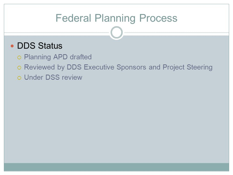Federal Planning Process DDS Planning APD  Expected to answer the Federal questions:  Is the state's need for the system clear.