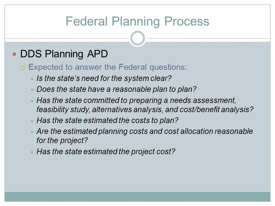 Federal Planning Process DDS Planning APD  Expected to answer the Federal questions:  Is the state's need for the system clear?  Does the state hav