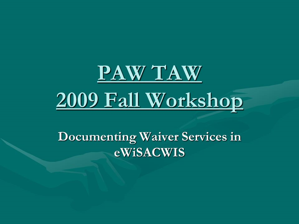 PAW TAW 2009 Fall Workshop Documenting Waiver Services in eWiSACWIS