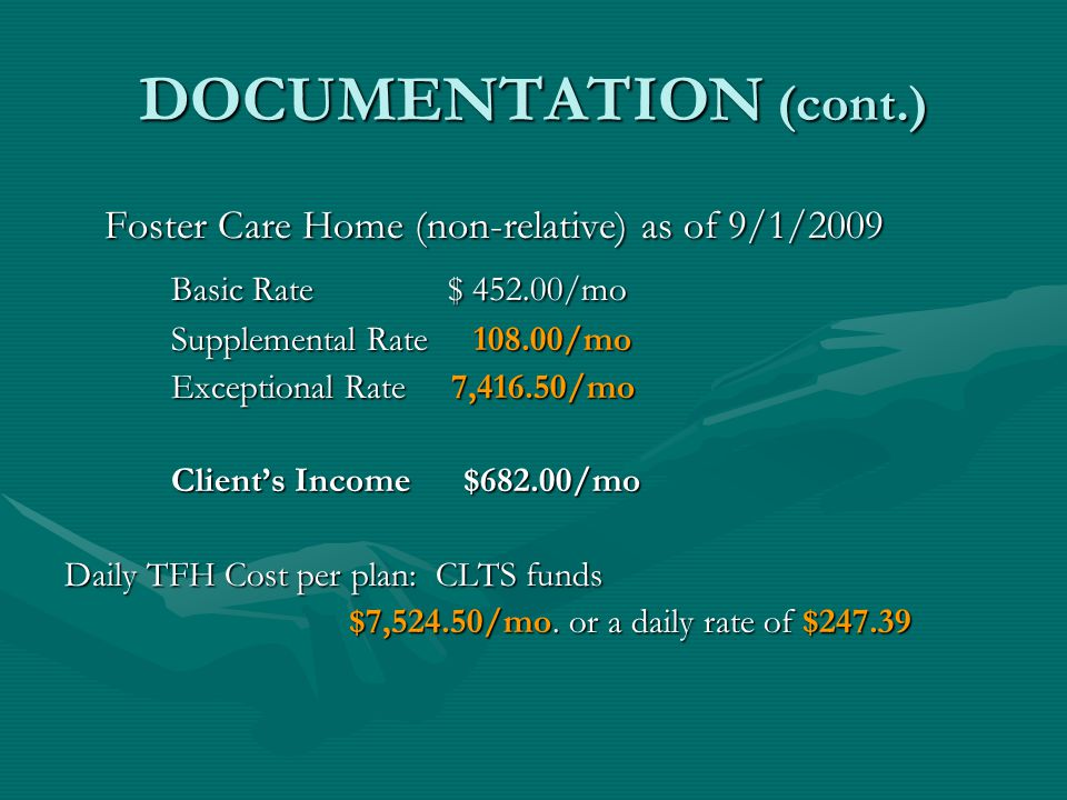 DOCUMENTATION (cont.) Foster Care Home (non-relative) as of 9/1/2009 Basic Rate $ 452.00/mo Supplemental Rate 108.00/mo Exceptional Rate 7,416.50/mo C