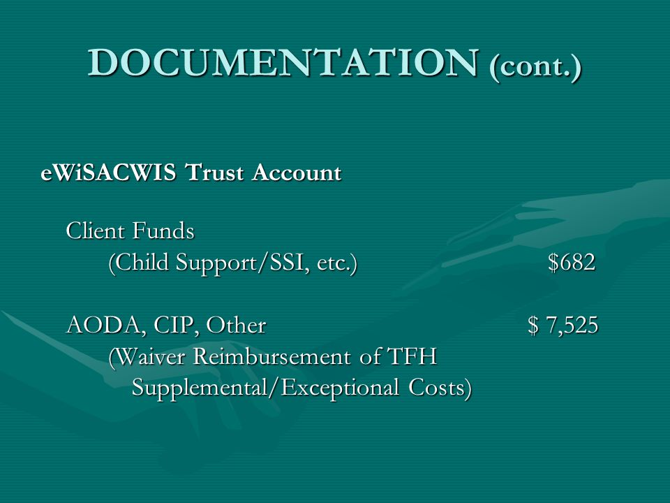 DOCUMENTATION (cont.) eWiSACWIS Trust Account Client Funds (Child Support/SSI, etc.) $682 AODA, CIP, Other $ 7,525 (Waiver Reimbursement of TFH Supple