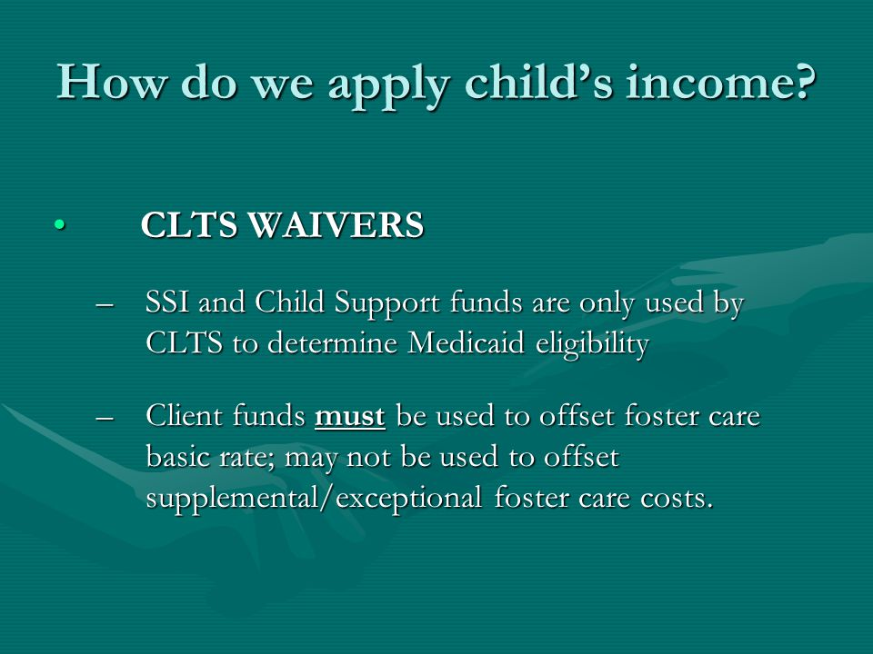 How do we apply child's income? CLTS WAIVERSCLTS WAIVERS –SSI and Child Support funds are only used by CLTS to determine Medicaid eligibility –Client