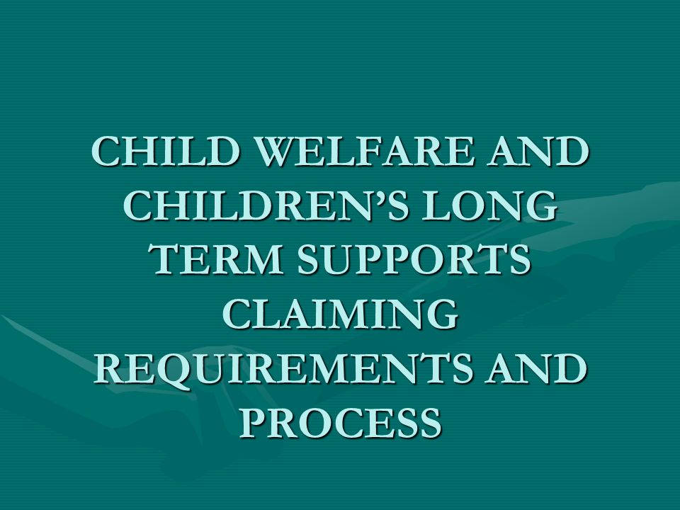 CHILD WELFARE AND CHILDREN'S LONG TERM SUPPORTS CLAIMING REQUIREMENTS AND PROCESS